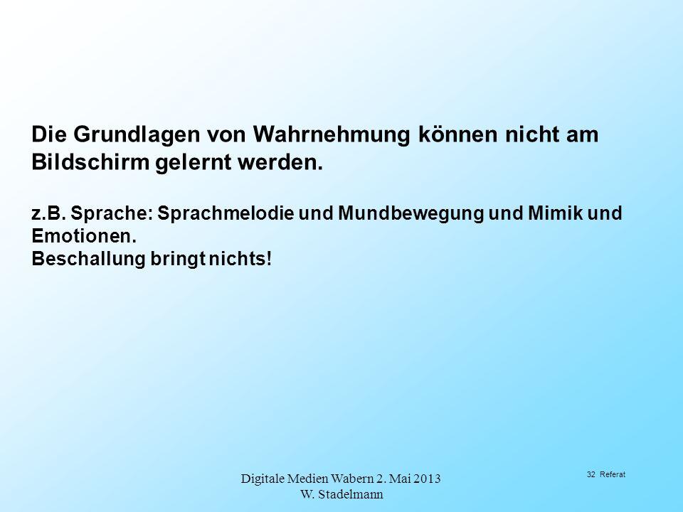 Digitale Medien Wabern 2. Mai 2013 W. Stadelmann 32 Referat Die Grundlagen von Wahrnehmung können nicht am Bildschirm gelernt werden. z.B. Sprache: Sp