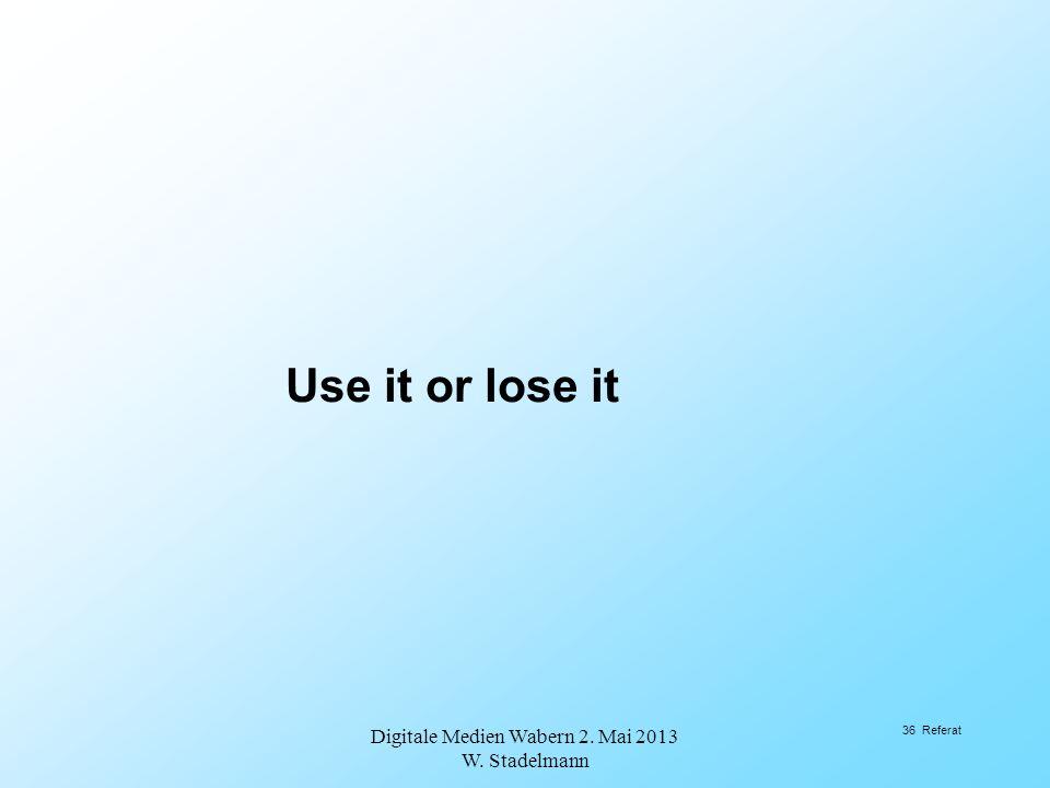 Use it or lose it Digitale Medien Wabern 2. Mai 2013 W. Stadelmann 36 Referat