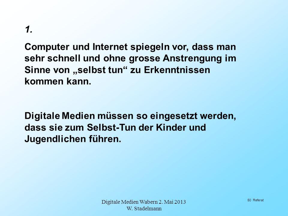 1. Computer und Internet spiegeln vor, dass man sehr schnell und ohne grosse Anstrengung im Sinne von selbst tun zu Erkenntnissen kommen kann. Digital
