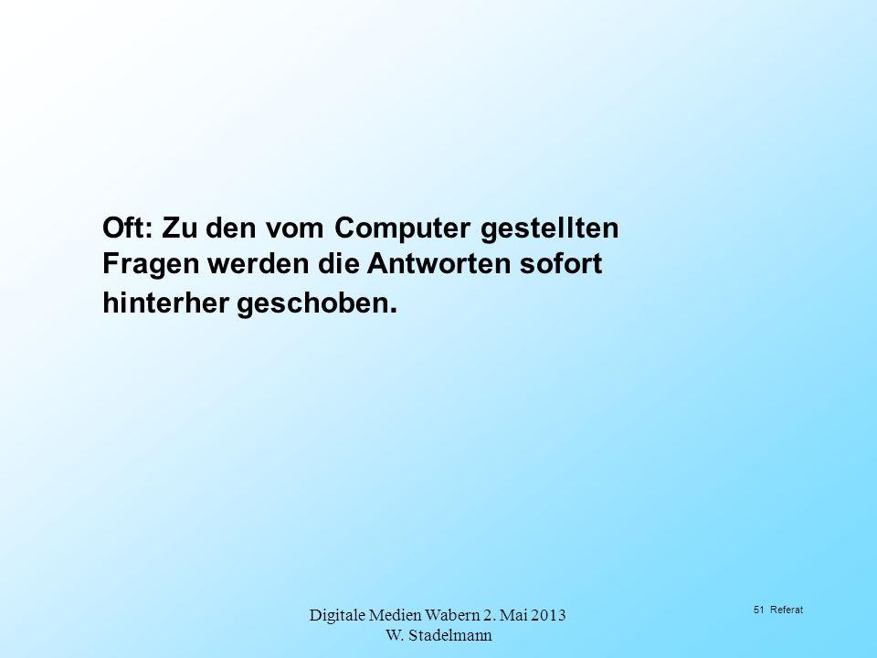 Oft: Zu den vom Computer gestellten Fragen werden die Antworten sofort hinterher geschoben. Digitale Medien Wabern 2. Mai 2013 W. Stadelmann 51 Refera