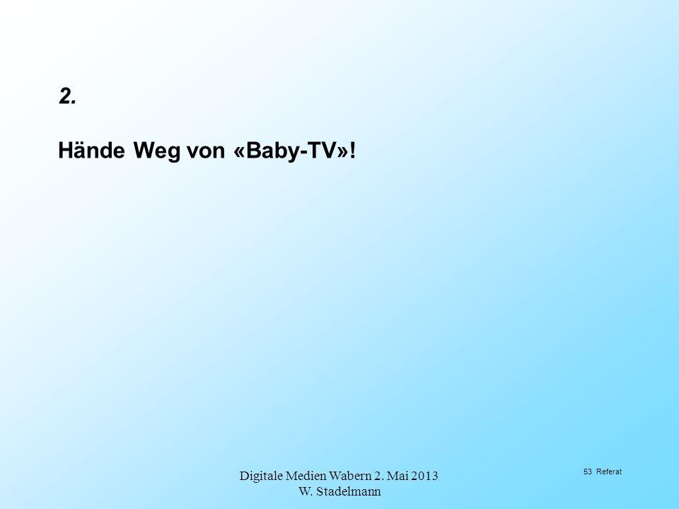 2. Hände Weg von «Baby-TV»! Digitale Medien Wabern 2. Mai 2013 W. Stadelmann 53 Referat