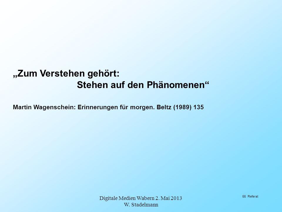 Zum Verstehen gehört: Stehen auf den Phänomenen Martin Wagenschein: Erinnerungen für morgen. Beltz (1989) 135 Digitale Medien Wabern 2. Mai 2013 W. St