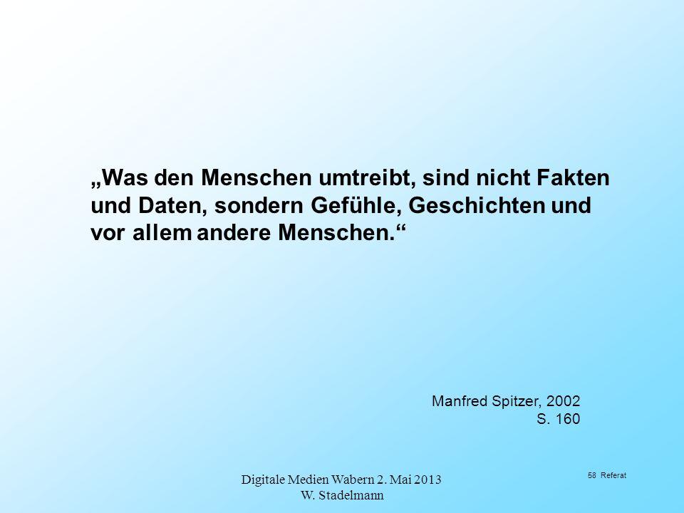 Was den Menschen umtreibt, sind nicht Fakten und Daten, sondern Gefühle, Geschichten und vor allem andere Menschen. Manfred Spitzer, 2002 S. 160 Digit