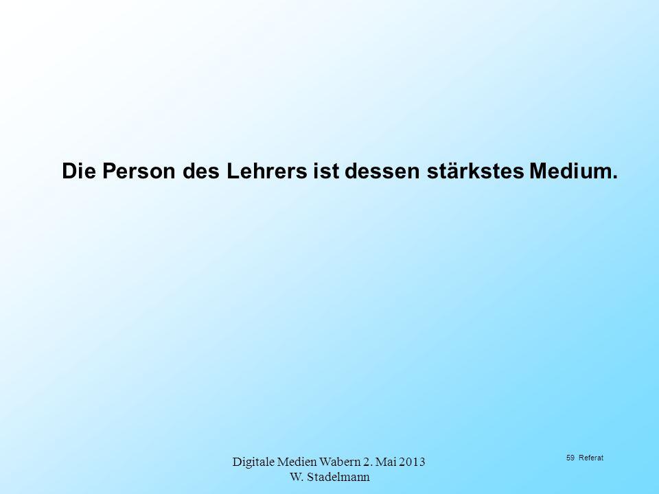Die Person des Lehrers ist dessen stärkstes Medium. Digitale Medien Wabern 2. Mai 2013 W. Stadelmann 59 Referat