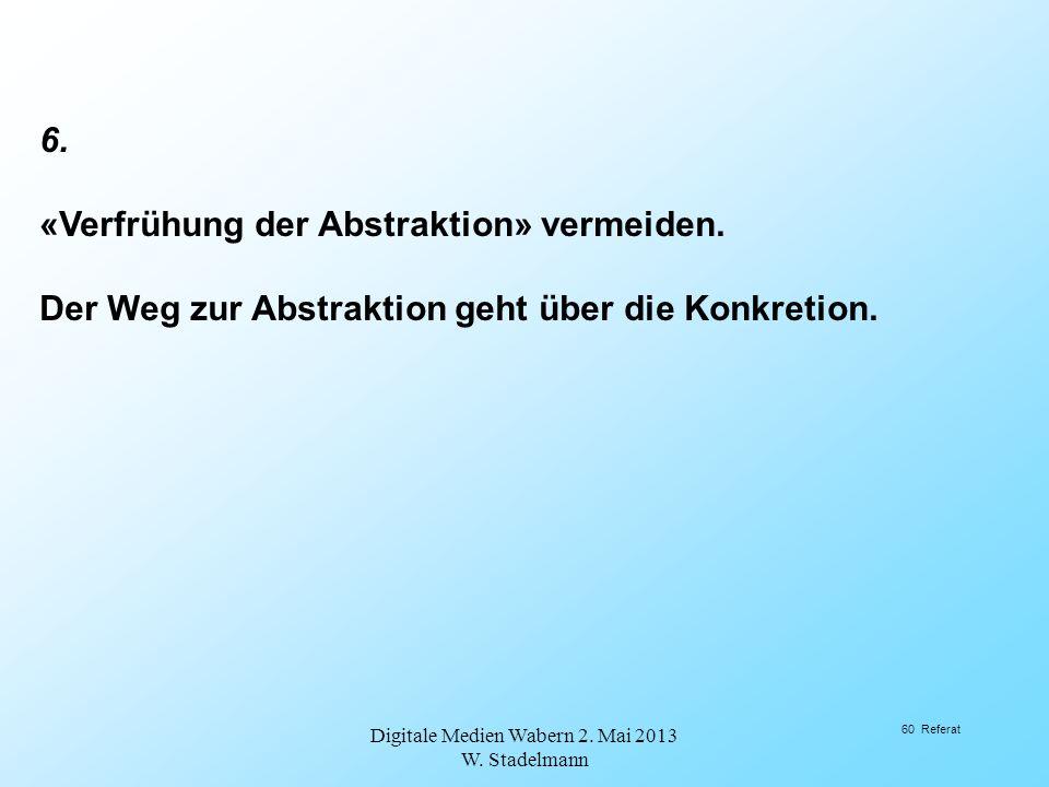6. «Verfrühung der Abstraktion» vermeiden. Der Weg zur Abstraktion geht über die Konkretion. Digitale Medien Wabern 2. Mai 2013 W. Stadelmann 60 Refer