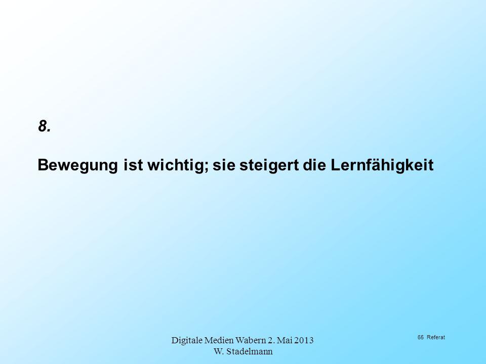 8. Bewegung ist wichtig; sie steigert die Lernfähigkeit Digitale Medien Wabern 2. Mai 2013 W. Stadelmann 65 Referat