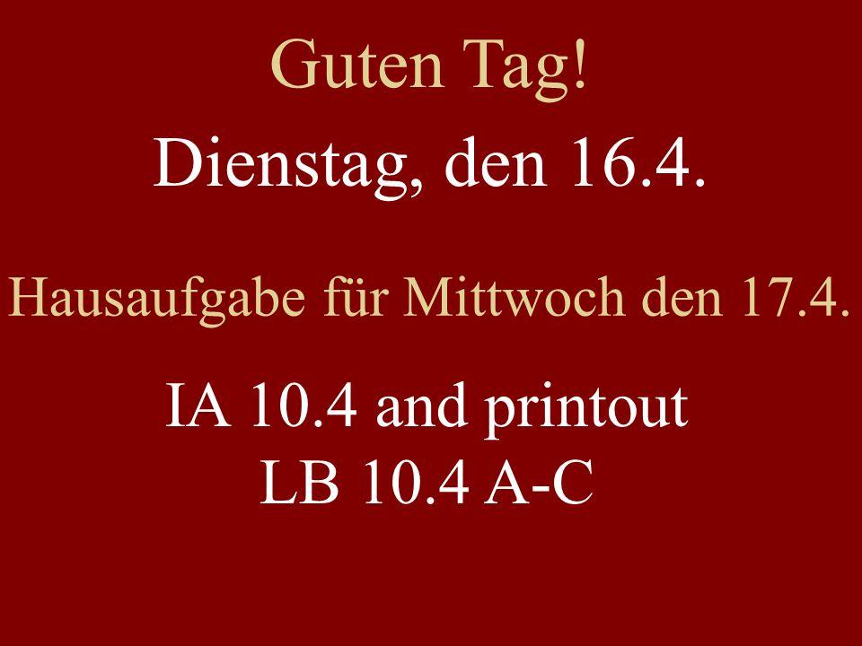 Dienstag, den 16.4. Hausaufgabe für Mittwoch den 17.4. IA 10.4 and printout LB 10.4 A-C Guten Tag!