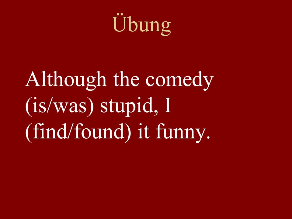 Übung Although the comedy (is/was) stupid, I (find/found) it funny.