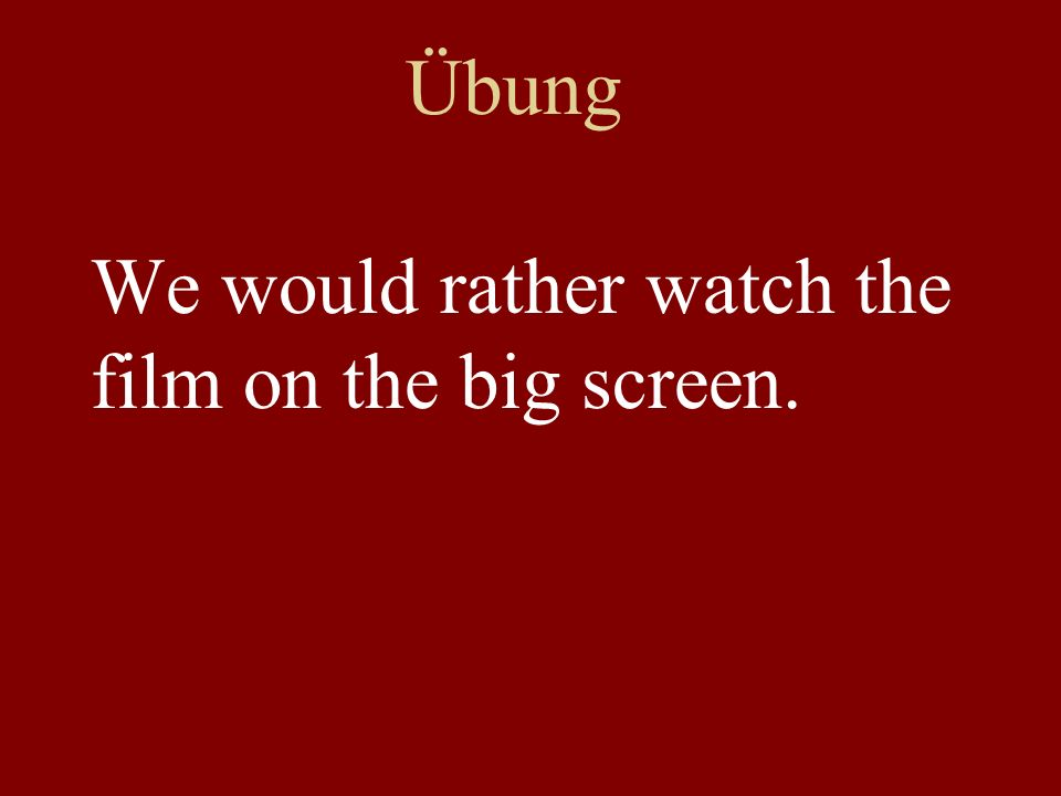 Übung We would rather watch the film on the big screen.