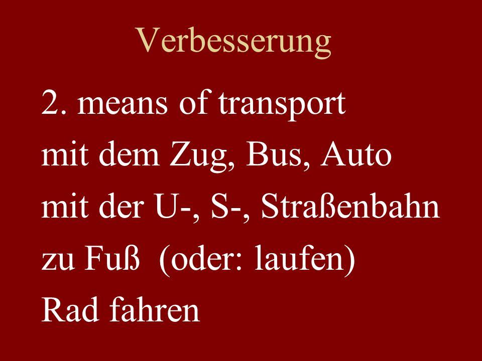 Verbesserung 2. means of transport mit dem Zug, Bus, Auto mit der U-, S-, Straßenbahn zu Fuß (oder: laufen) Rad fahren