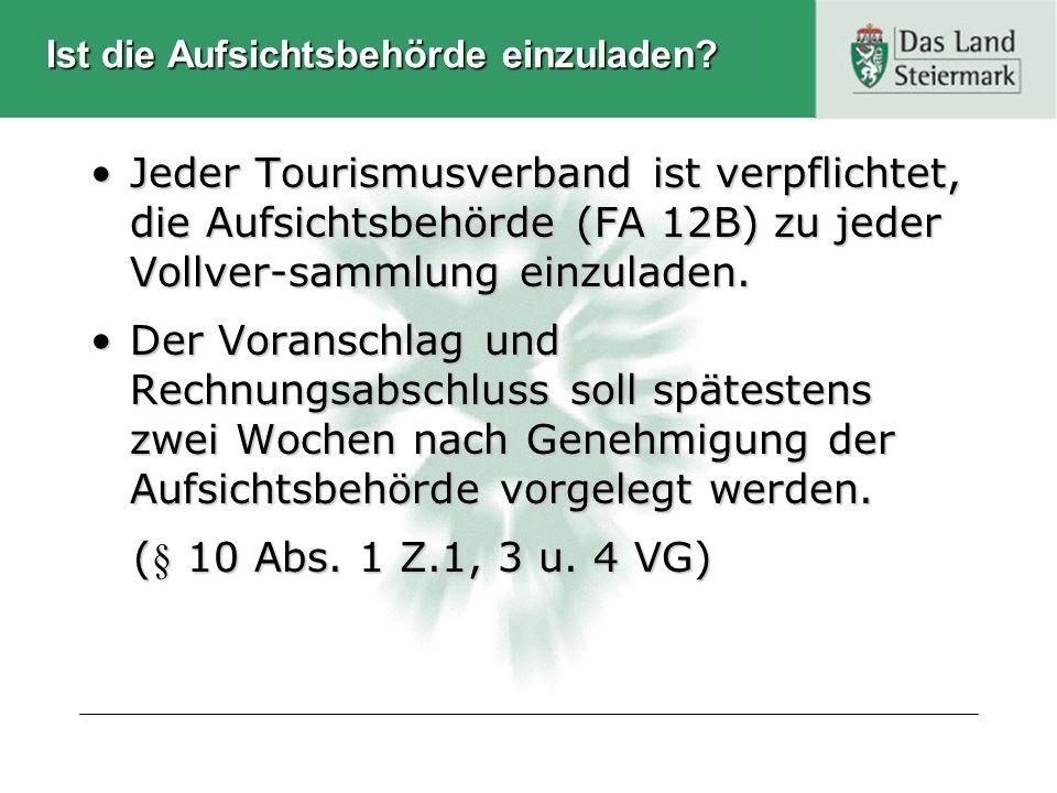 Ist die Aufsichtsbehörde einzuladen? Jeder Tourismusverband ist verpflichtet, die Aufsichtsbehörde (FA 12B) zu jeder Vollver-sammlung einzuladen.Jeder