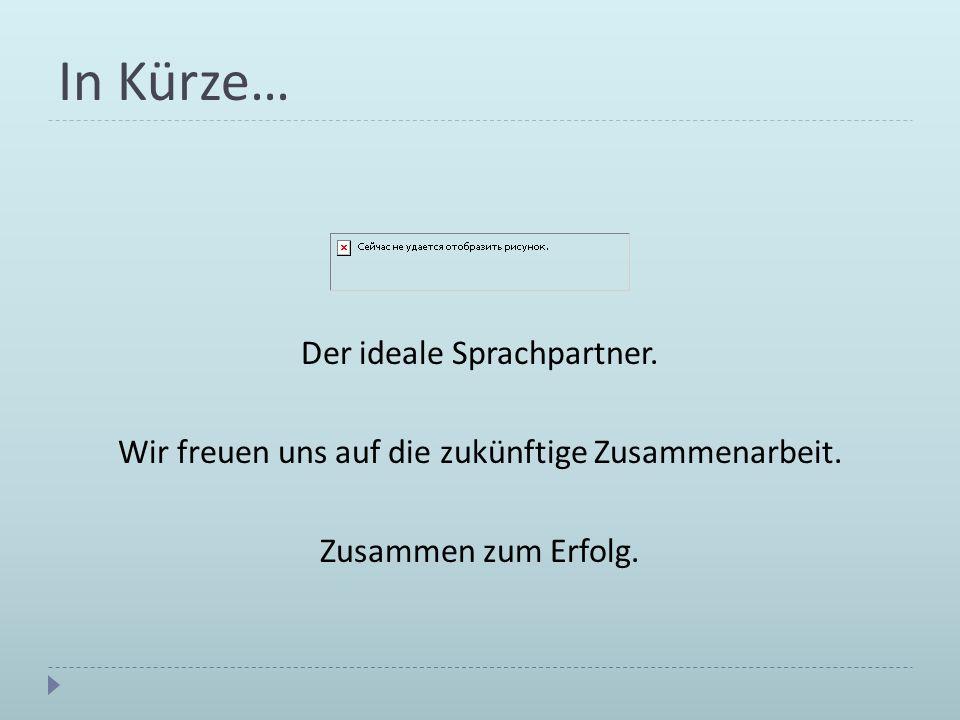 In Kürze… Der ideale Sprachpartner. Wir freuen uns auf die zukünftige Zusammenarbeit. Zusammen zum Erfolg.