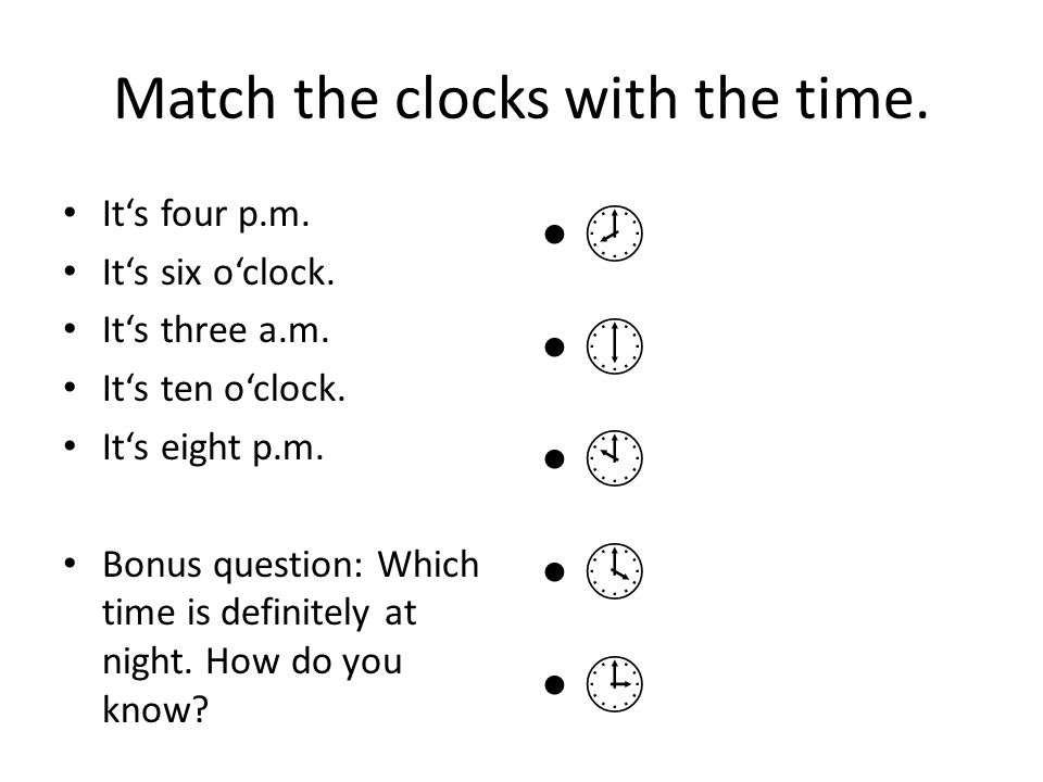 Match the clocks with the time. Its four p.m. Its six oclock. Its three a.m. Its ten oclock. Its eight p.m. Bonus question: Which time is definitely a