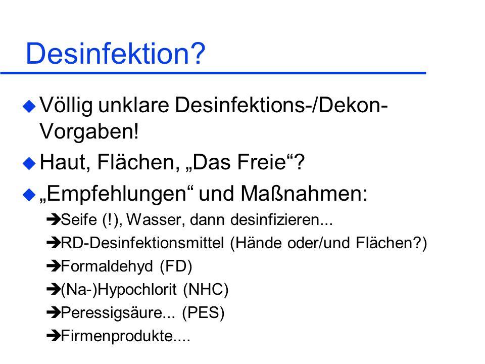 Desinfektion? u Völlig unklare Desinfektions-/Dekon- Vorgaben! u Haut, Flächen, Das Freie? u Empfehlungen und Maßnahmen: Seife (!), Wasser, dann desin