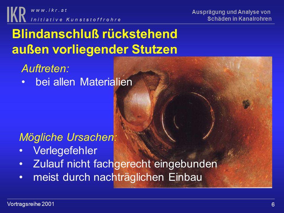 6 I n i t i a t i v e K u n s t s t o f f r o h r e w w w. i k r. a t Vortragsreihe 2001 Ausprägung und Analyse von Schäden in Kanalrohren Blindanschl