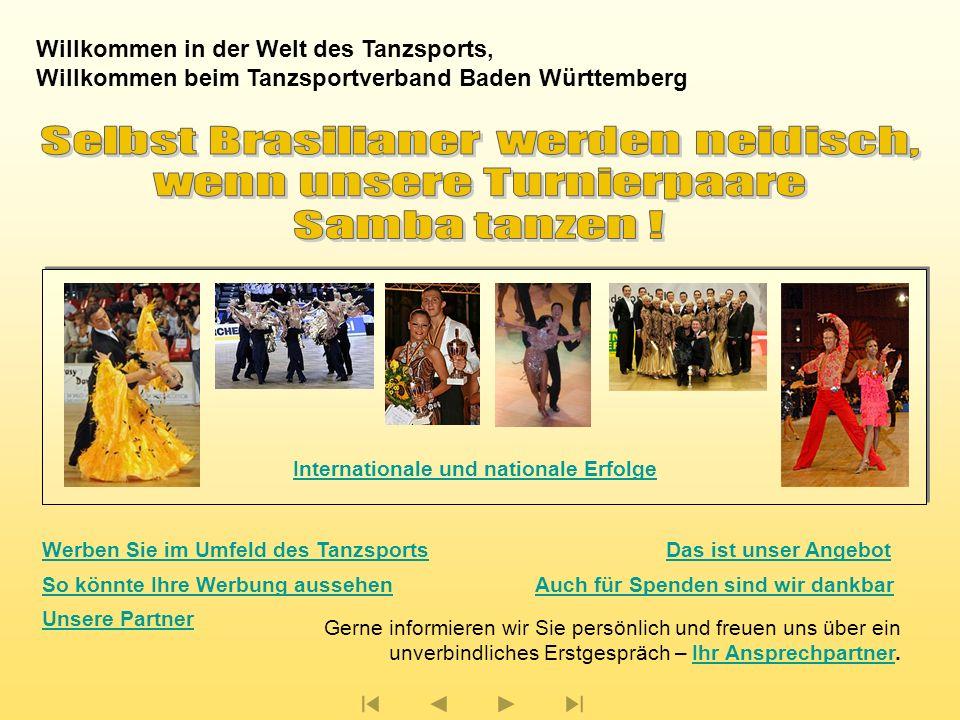Willkommen in der Welt des Tanzsports, Willkommen beim Tanzsportverband Baden Württemberg Gerne informieren wir Sie persönlich und freuen uns über ein unverbindliches Erstgespräch – Ihr Ansprechpartner.Ihr Ansprechpartner Das ist unser Angebot So könnte Ihre Werbung aussehenAuch für Spenden sind wir dankbar Unsere Partner Werben Sie im Umfeld des Tanzsports Internationale und nationale Erfolge