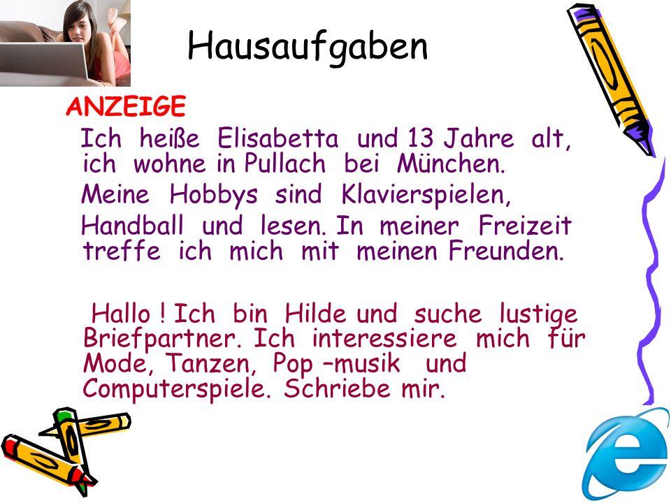 Hausaufgaben ANZEIGE Ich heiße Elisabetta und 13 Jahre alt, ich wohne in Pullach bei München. Meine Hobbys sind Klavierspielen, Handball und lesen. In