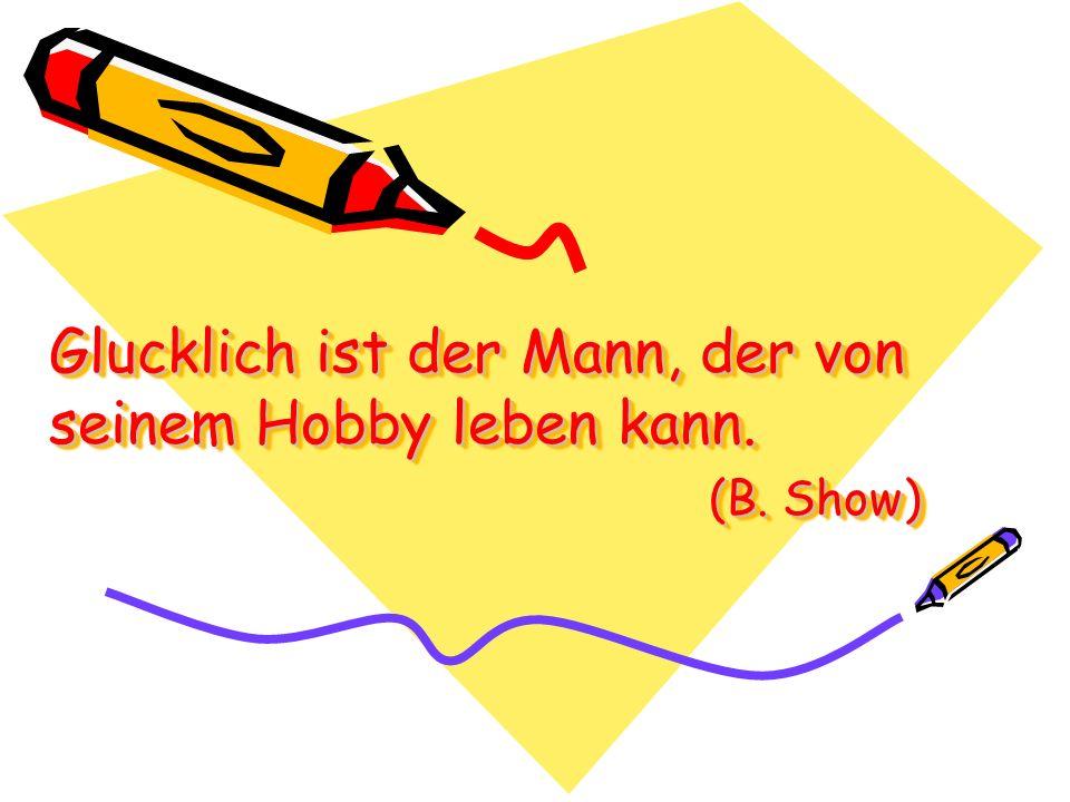 Glucklich ist der Mann, der von seinem Hobby leben kann. (B. Show)