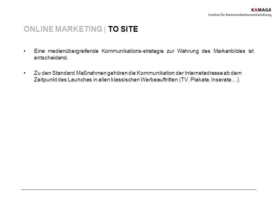 ONLINE MARKETING | TO SITE Eine medienübergreifende Kommunikations-strategie zur Wahrung des Markenbildes ist entscheidend. Zu den Standard Maßnahmen