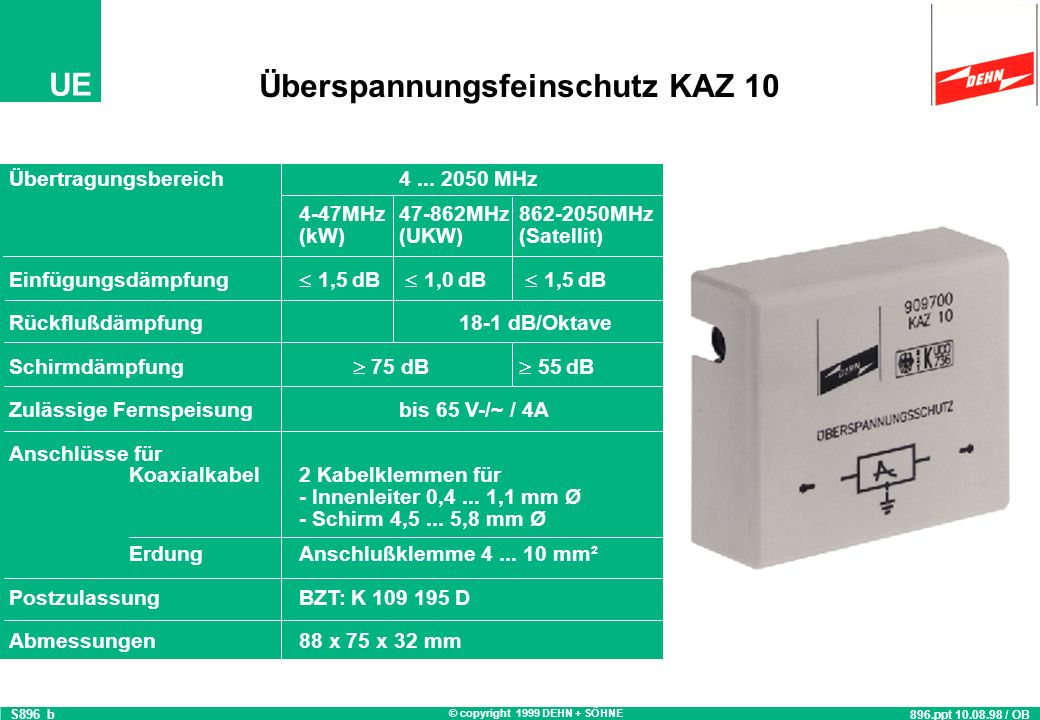 © copyright 1999 DEHN + SÖHNE UE Technische Daten: KAZ 10 Nennableitstoßstrom (8/20) (Ader/Schirm)1,5 kA Grenzableitstoßstrom (8/20) (Ader/Schirm)3,5