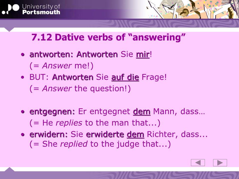 7.12 Dative verbs of answering antworten: Antwortenmirantworten: Antworten Sie mir.