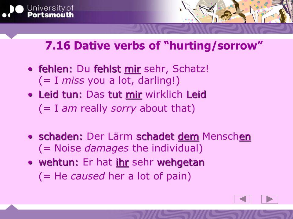 7.16 Dative verbs of hurting/sorrow fehlen: fehlstmirfehlen: Du fehlst mir sehr, Schatz.
