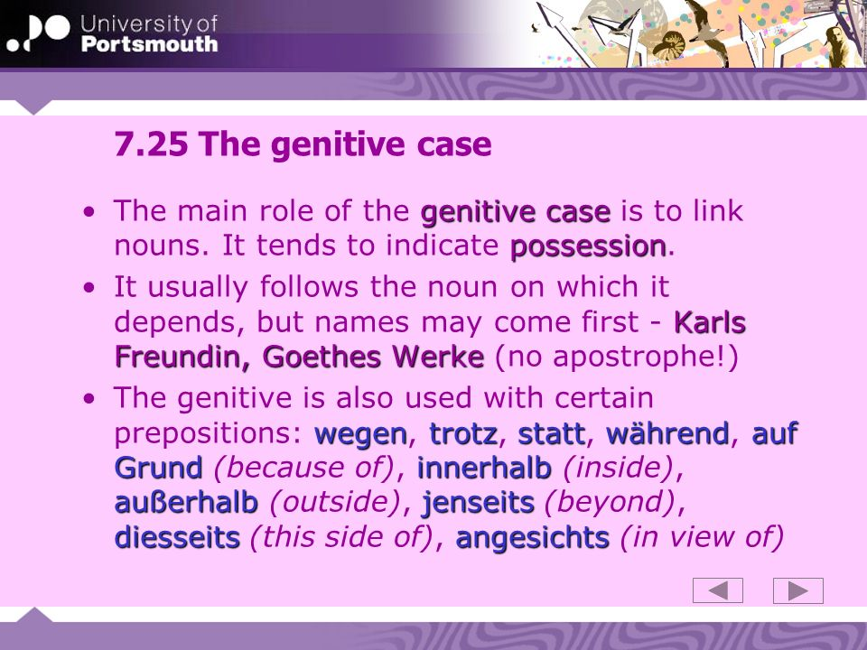 7.25 The genitive case genitive case possessionThe main role of the genitive case is to link nouns. It tends to indicate possession. Karls Freundin, G