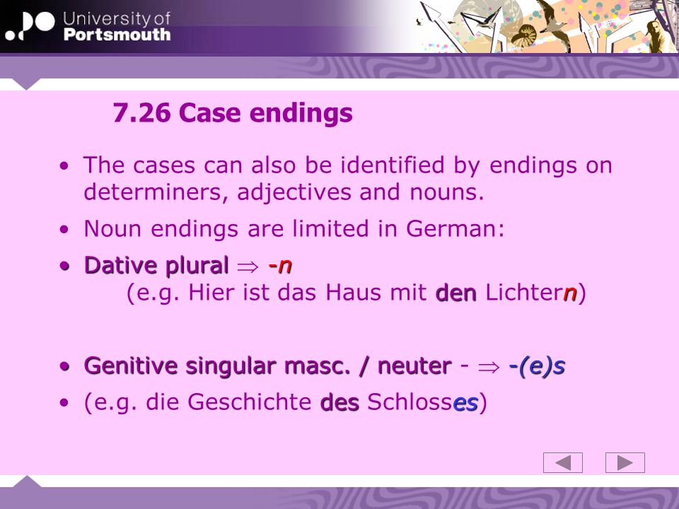 7.26 Case endings The cases can also be identified by endings on determiners, adjectives and nouns. Noun endings are limited in German: Dative plural-