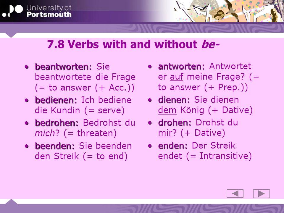 7.8 Verbs with and without be- beantworten:beantworten: Sie beantwortete die Frage (= to answer (+ Acc.)) bedienen:bedienen: Ich bediene die Kundin (= serve) bedrohen:bedrohen: Bedrohst du mich.