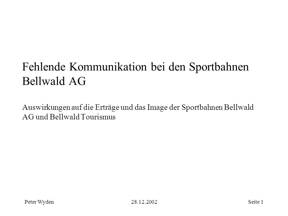 Peter Wyden28.12.2002Seite 1 Fehlende Kommunikation bei den Sportbahnen Bellwald AG Auswirkungen auf die Erträge und das Image der Sportbahnen Bellwald AG und Bellwald Tourismus