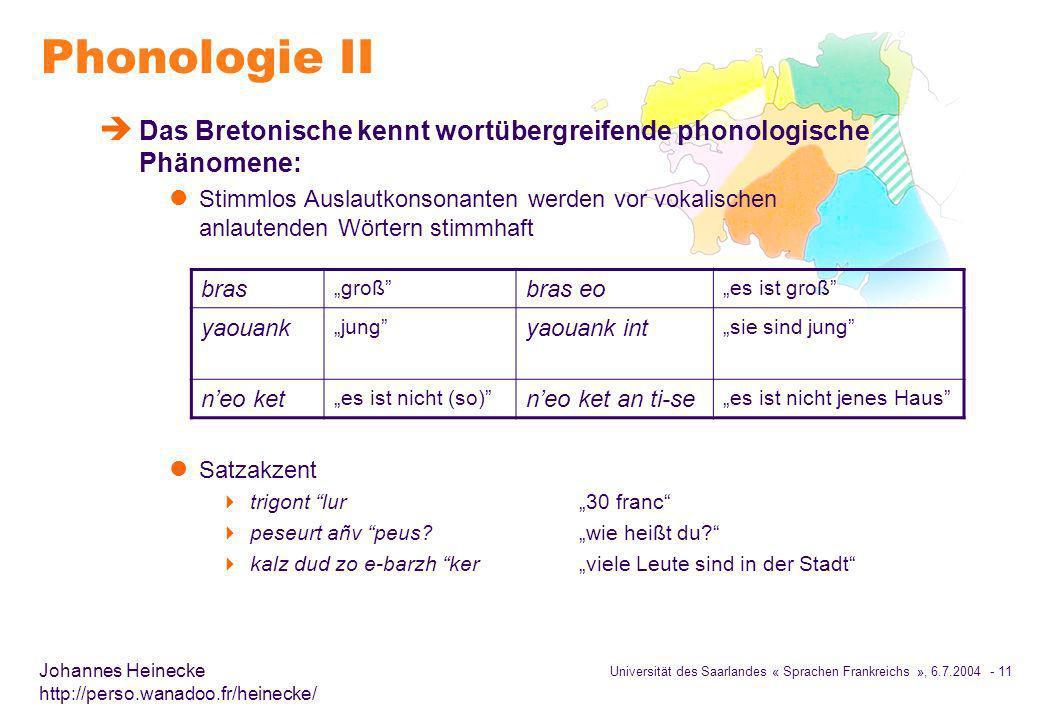 Universität des Saarlandes « Sprachen Frankreichs », 6.7.2004 - 11 Johannes Heinecke http://perso.wanadoo.fr/heinecke/ Phonologie II è Das Bretonische kennt wortübergreifende phonologische Phänomene: l Stimmlos Auslautkonsonanten werden vor vokalischen anlautenden Wörtern stimmhaft l Satzakzent trigont lur30 franc peseurt añv peus?wie heißt du.