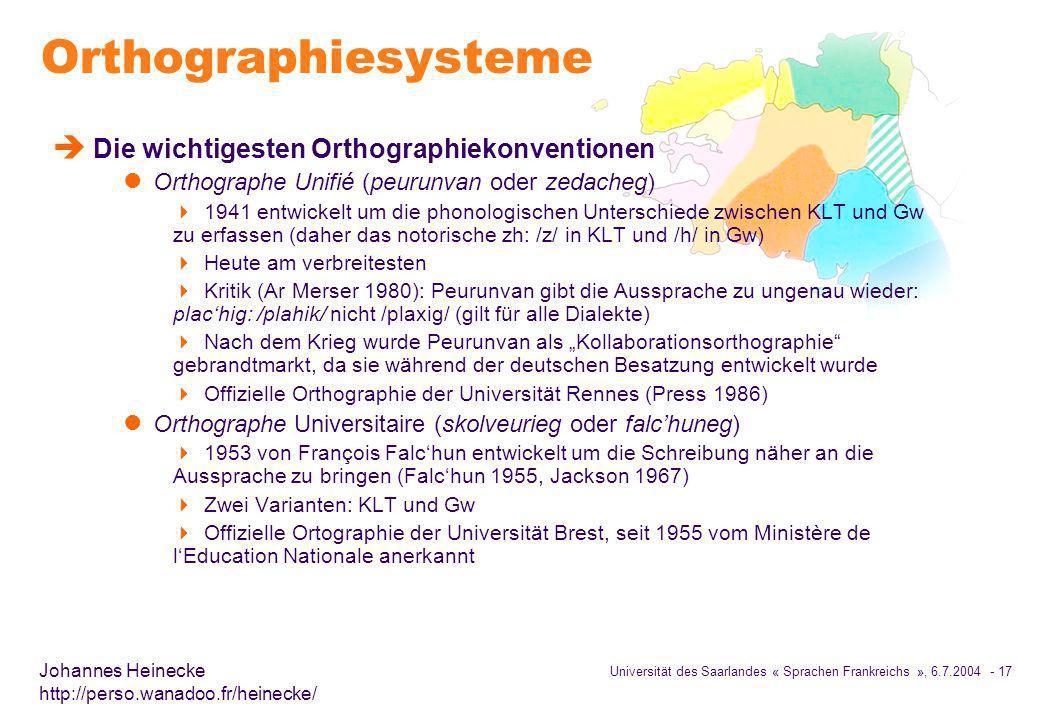 Universität des Saarlandes « Sprachen Frankreichs », 6.7.2004 - 17 Johannes Heinecke http://perso.wanadoo.fr/heinecke/ Orthographiesysteme è Die wichtigesten Orthographiekonventionen l Orthographe Unifié (peurunvan oder zedacheg) 1941 entwickelt um die phonologischen Unterschiede zwischen KLT und Gw zu erfassen (daher das notorische zh: /z/ in KLT und /h/ in Gw) Heute am verbreitesten Kritik (Ar Merser 1980): Peurunvan gibt die Aussprache zu ungenau wieder: plachig: /plahik/ nicht /plaxig/ (gilt für alle Dialekte) Nach dem Krieg wurde Peurunvan als Kollaborationsorthographie gebrandtmarkt, da sie während der deutschen Besatzung entwickelt wurde Offizielle Orthographie der Universität Rennes (Press 1986) l Orthographe Universitaire (skolveurieg oder falchuneg) 1953 von François Falchun entwickelt um die Schreibung näher an die Aussprache zu bringen (Falchun 1955, Jackson 1967) Zwei Varianten: KLT und Gw Offizielle Ortographie der Universität Brest, seit 1955 vom Ministère de lEducation Nationale anerkannt