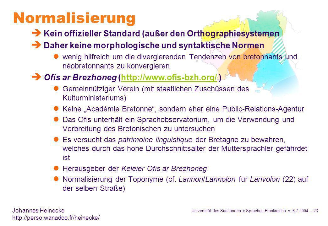 Universität des Saarlandes « Sprachen Frankreichs », 6.7.2004 - 23 Johannes Heinecke http://perso.wanadoo.fr/heinecke/ Normalisierung è Kein offizieller Standard (außer den Orthographiesystemen è Daher keine morphologische und syntaktische Normen l wenig hilfreich um die divergierenden Tendenzen von bretonnants und néobretonnants zu konvergieren è Ofis ar Brezhoneg (http://www.ofis-bzh.org/ )http://www.ofis-bzh.org/ l Gemeinnütziger Verein (mit staatlichen Zuschüssen des Kulturministeriums) l Keine Académie Bretonne, sondern eher eine Public-Relations-Agentur l Das Ofis unterhält ein Sprachobservatorium, um die Verwendung und Verbreitung des Bretonischen zu untersuchen l Es versucht das patrimoine linguistique der Bretagne zu bewahren, welches durch das hohe Durchschnittsalter der Muttersprachler gefährdet ist l Herausgeber der Keleier Ofis ar Brezhoneg l Normalisierung der Toponyme (cf.