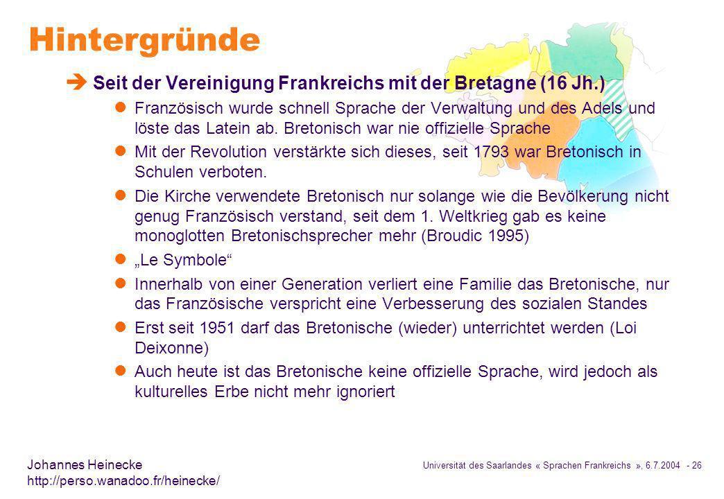 Universität des Saarlandes « Sprachen Frankreichs », 6.7.2004 - 26 Johannes Heinecke http://perso.wanadoo.fr/heinecke/ Hintergründe è Seit der Vereinigung Frankreichs mit der Bretagne (16 Jh.) l Französisch wurde schnell Sprache der Verwaltung und des Adels und löste das Latein ab.