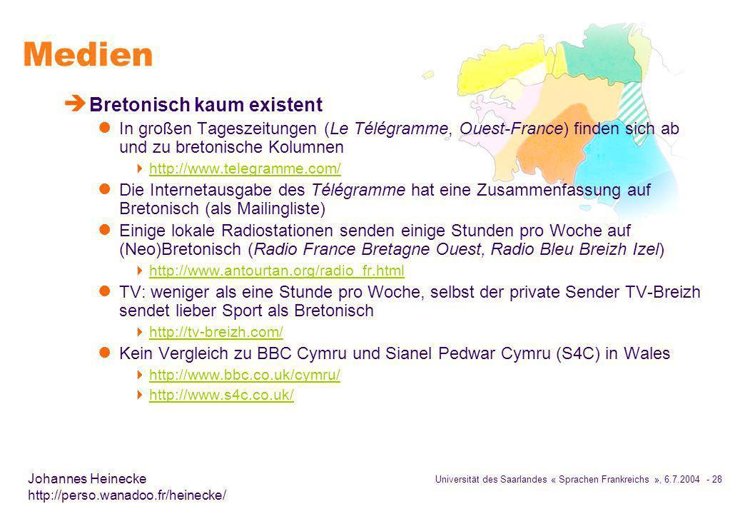 Universität des Saarlandes « Sprachen Frankreichs », 6.7.2004 - 28 Johannes Heinecke http://perso.wanadoo.fr/heinecke/ Medien è Bretonisch kaum existent l In großen Tageszeitungen (Le Télégramme, Ouest-France) finden sich ab und zu bretonische Kolumnen http://www.telegramme.com/ l Die Internetausgabe des Télégramme hat eine Zusammenfassung auf Bretonisch (als Mailingliste) l Einige lokale Radiostationen senden einige Stunden pro Woche auf (Neo)Bretonisch (Radio France Bretagne Ouest, Radio Bleu Breizh Izel) http://www.antourtan.org/radio_fr.html l TV: weniger als eine Stunde pro Woche, selbst der private Sender TV-Breizh sendet lieber Sport als Bretonisch http://tv-breizh.com/ l Kein Vergleich zu BBC Cymru und Sianel Pedwar Cymru (S4C) in Wales http://www.bbc.co.uk/cymru/ http://www.s4c.co.uk/