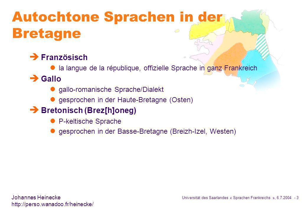 Universität des Saarlandes « Sprachen Frankreichs », 6.7.2004 - 24 Johannes Heinecke http://perso.wanadoo.fr/heinecke/ Sprecherzahlen è Anzahl der Sprecher des Bretonischen umstritten l kein offizieller Zensus, keine Definition eines Bretonischsprechers ein Enthusiast der gerade trugarez und kenavo sagen kann, kann so als Bretonischsprecher gezählt werden è Einige Zahlen (Sprecher Leser/Schreiber) l Le Telegramme (1974): 1.500.000 (sic!) Einwohner der Basse-Bretagne können auf Bretonisch kommunizieren, darunter aber fast keine Kinder l Ternes 1978: 700.000 Sprecher l Press 1986: 50.000 bis 100.000 Sprecher l Broudic 1987, 1992 und 1993: 660.000 verstehen Bretonisch, 250.000 können es sprechen 125.000 können Bretonisch lesen, aber nur 55.000 können es schreiben l Humphreys 1993 (hochgerechnet aufgrund Untersuchungen in Bothoa) 250.000 Sprecher über 15 Jahren l Umfrage von TMO-Ouest 1997: 240.000 könn(t)en es sprechen, 70.000 sprechen es täglich, davon 60% 60 Jahre alt und älter