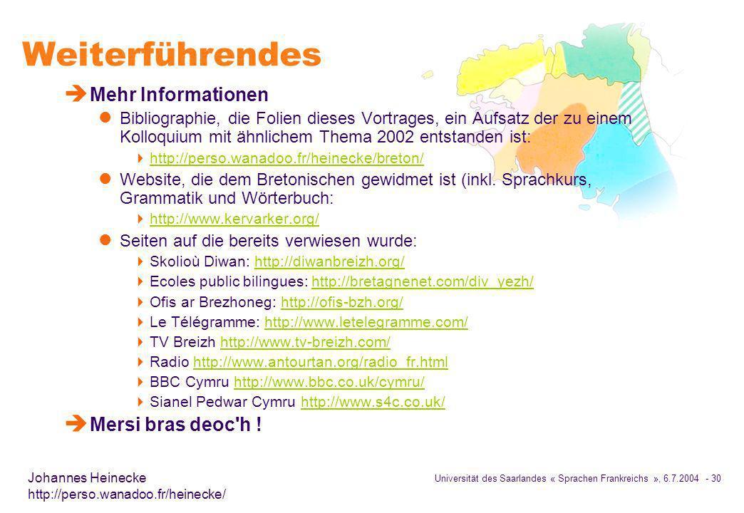 Universität des Saarlandes « Sprachen Frankreichs », 6.7.2004 - 30 Johannes Heinecke http://perso.wanadoo.fr/heinecke/ Weiterführendes è Mehr Informationen l Bibliographie, die Folien dieses Vortrages, ein Aufsatz der zu einem Kolloquium mit ähnlichem Thema 2002 entstanden ist: http://perso.wanadoo.fr/heinecke/breton/ l Website, die dem Bretonischen gewidmet ist (inkl.