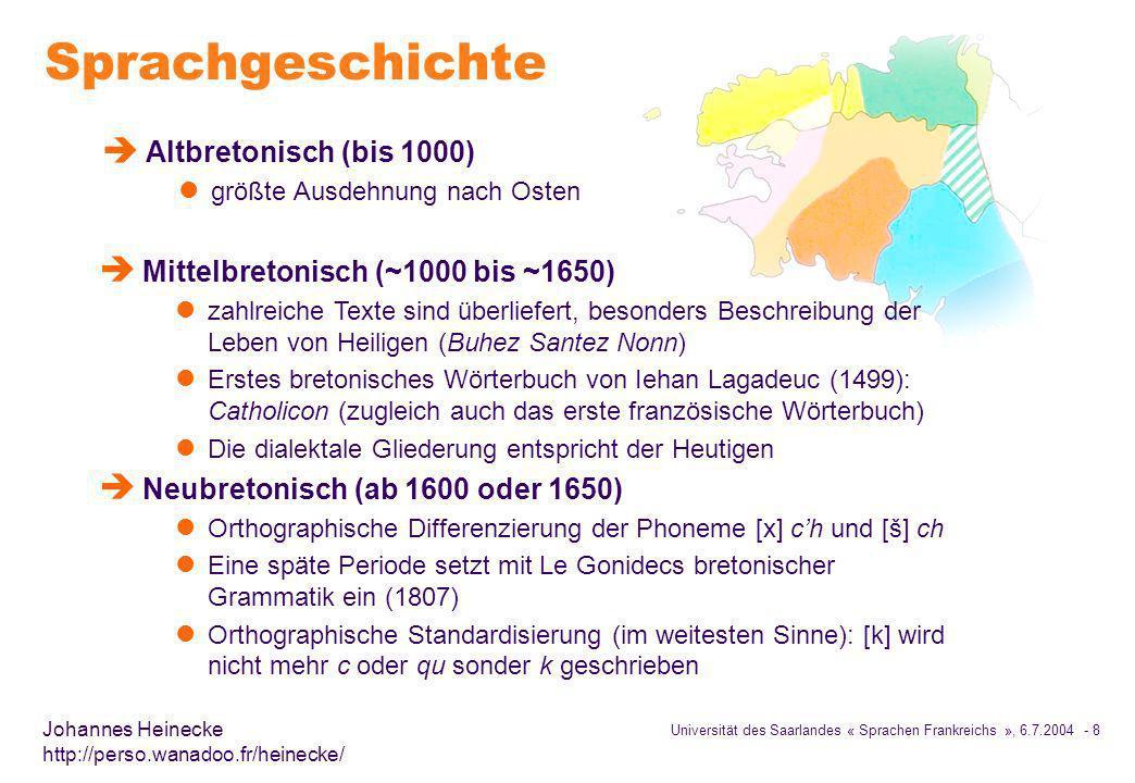 Universität des Saarlandes « Sprachen Frankreichs », 6.7.2004 - 8 Johannes Heinecke http://perso.wanadoo.fr/heinecke/ Sprachgeschichte è Altbretonisch (bis 1000) l größte Ausdehnung nach Osten è Mittelbretonisch (~1000 bis ~1650) l zahlreiche Texte sind überliefert, besonders Beschreibung der Leben von Heiligen (Buhez Santez Nonn) l Erstes bretonisches Wörterbuch von Iehan Lagadeuc (1499): Catholicon (zugleich auch das erste französische Wörterbuch) l Die dialektale Gliederung entspricht der Heutigen è Neubretonisch (ab 1600 oder 1650) l Orthographische Differenzierung der Phoneme [x] ch und [š] ch l Eine späte Periode setzt mit Le Gonidecs bretonischer Grammatik ein (1807) l Orthographische Standardisierung (im weitesten Sinne): [k] wird nicht mehr c oder qu sonder k geschrieben