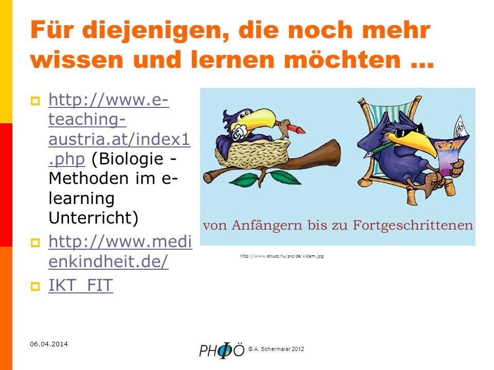 © A. Schermaier 2012 06.04.2014 Für diejenigen, die noch mehr wissen und lernen möchten … http://www.e- teaching- austria.at/index1.php (Biologie - Me