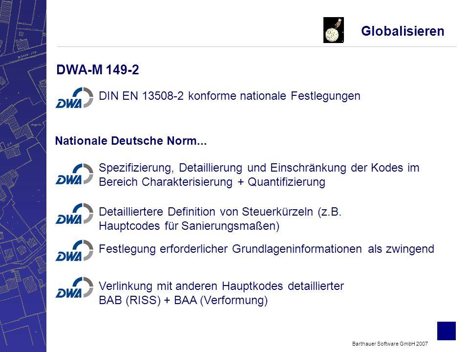 Barthauer Software GmbH 2007 Globalisieren DWA-M 149-2 DIN EN 13508-2 konforme nationale Festlegungen Spezifizierung, Detaillierung und Einschränkung der Kodes im Bereich Charakterisierung + Quantifizierung Detailliertere Definition von Steuerkürzeln (z.B.
