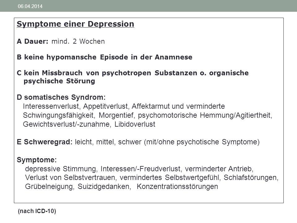 06.04.2014 Symptome einer Depression A Dauer: mind. 2 Wochen B keine hypomansche Episode in der Anamnese C kein Missbrauch von psychotropen Substanzen