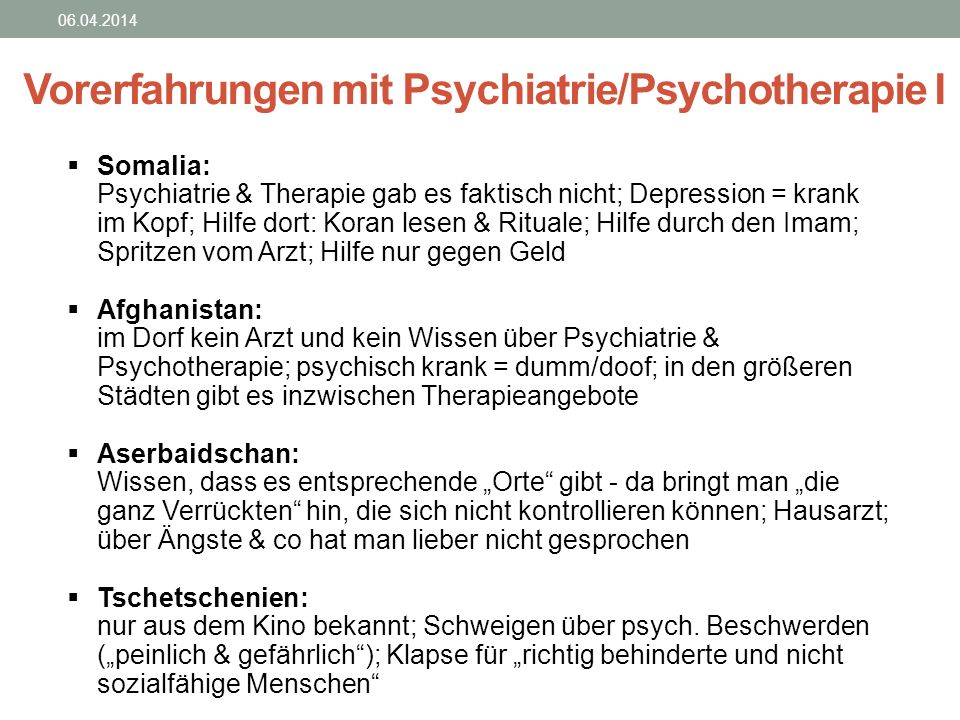 Vorerfahrungen mit Psychiatrie/Psychotherapie I 06.04.2014 Somalia: Psychiatrie & Therapie gab es faktisch nicht; Depression = krank im Kopf; Hilfe do