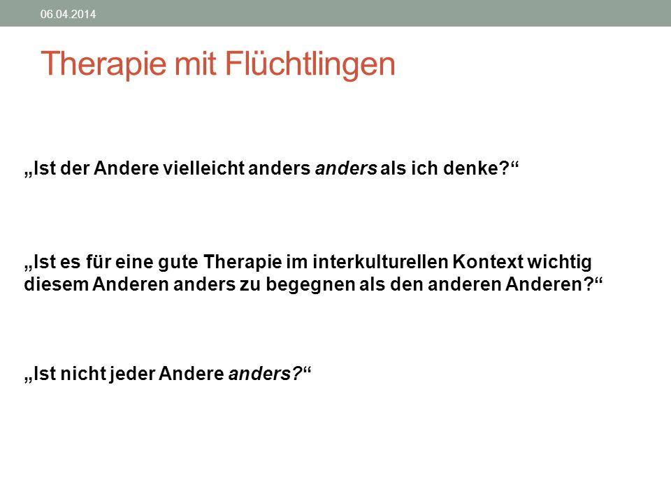 Therapie mit Flüchtlingen 06.04.2014 Ist der Andere vielleicht anders anders als ich denke? Ist es für eine gute Therapie im interkulturellen Kontext