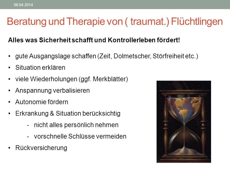 Beratung und Therapie von ( traumat.) Flüchtlingen 06.04.2014 Alles was Sicherheit schafft und Kontrollerleben fördert! gute Ausgangslage schaffen (Ze