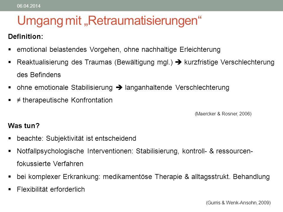 Umgang mit Retraumatisierungen 06.04.2014 Definition: emotional belastendes Vorgehen, ohne nachhaltige Erleichterung Reaktualisierung des Traumas (Bew