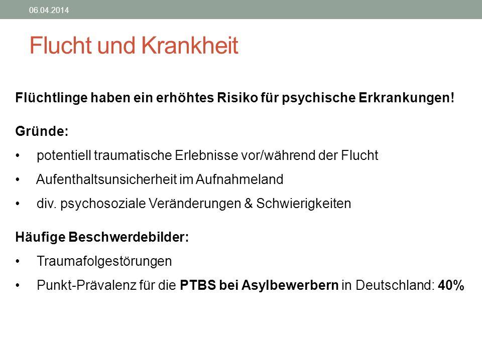 Flucht und Krankheit 06.04.2014 Flüchtlinge haben ein erhöhtes Risiko für psychische Erkrankungen! Gründe: potentiell traumatische Erlebnisse vor/währ