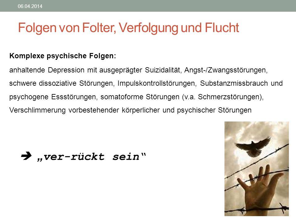Folgen von Folter, Verfolgung und Flucht 06.04.2014 Komplexe psychische Folgen: anhaltende Depression mit ausgeprägter Suizidalität, Angst-/Zwangsstör