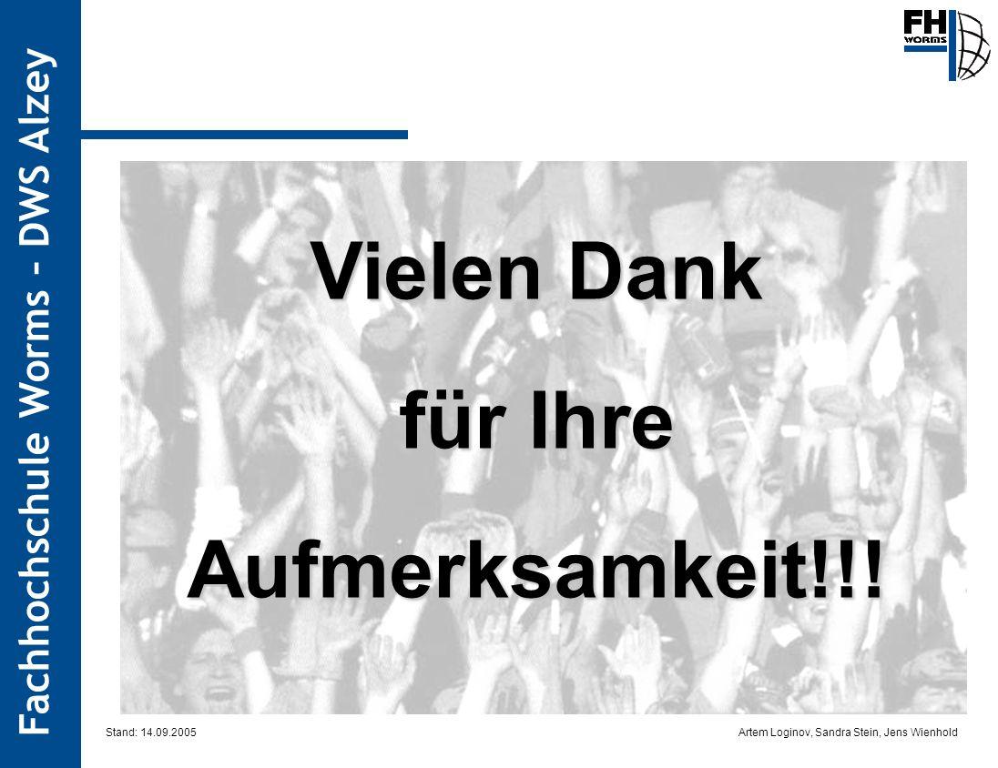 Artem Loginov, Sandra Stein, Jens Wienhold Fachhochschule Worms – DWS Alzey Vielen Dank für Ihre Aufmerksamkeit!!! Stand: 14.09.2005