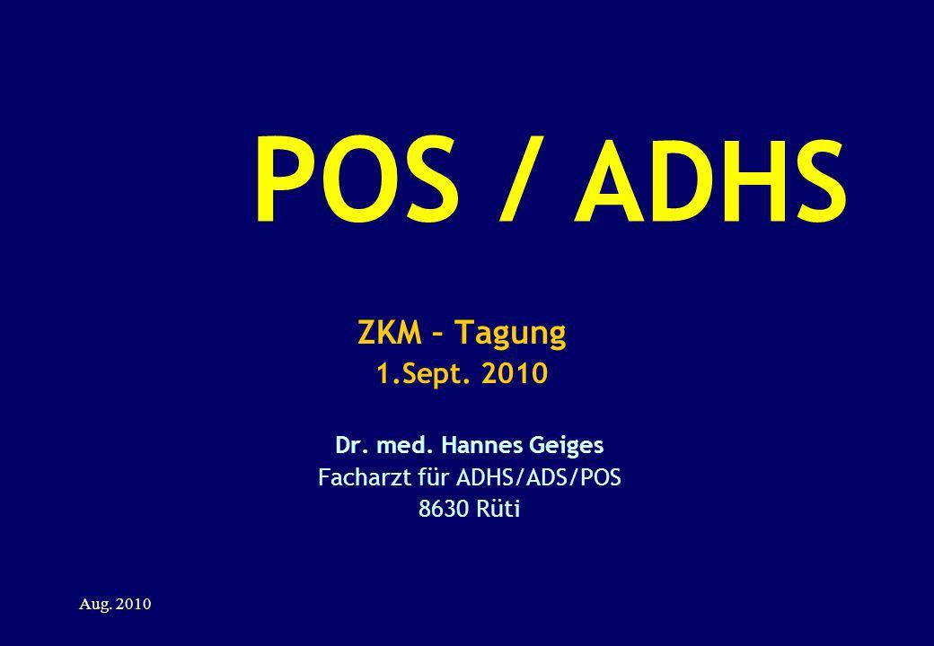 POS / ADHS ZKM – Tagung 1.Sept. 2010 Dr. med. Hannes Geiges Facharzt für ADHS/ADS/POS 8630 Rüti Aug. 2010