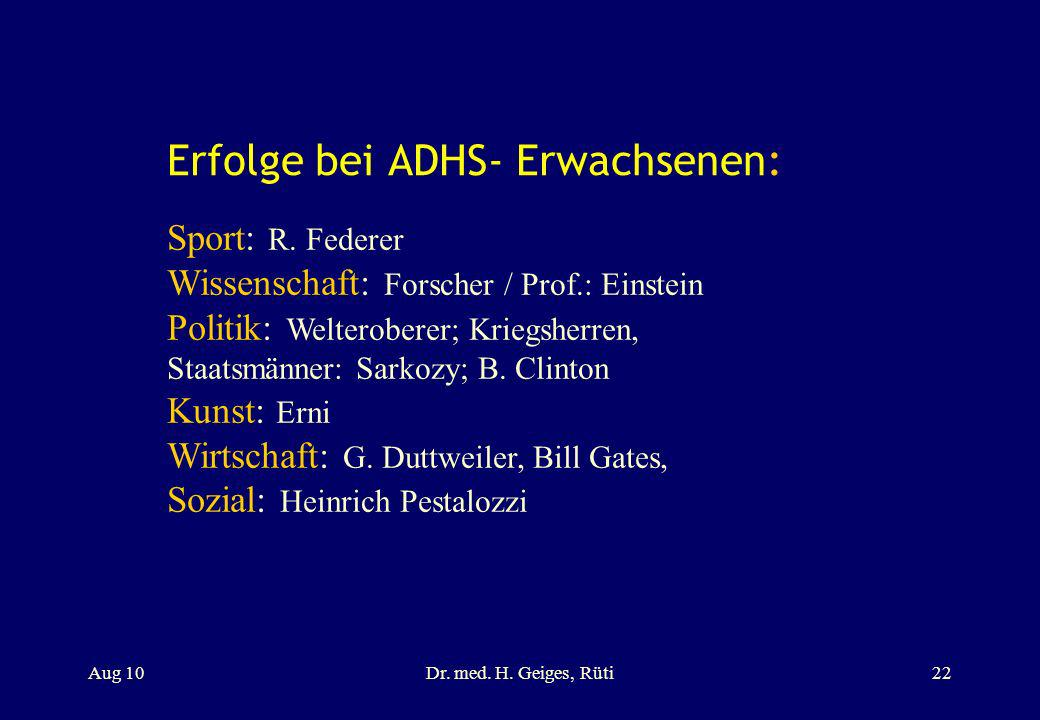 Erfolge bei ADHS- Erwachsenen: Aug 10Dr. med. H. Geiges, Rüti22 Sport: R. Federer Wissenschaft: Forscher / Prof.: Einstein Politik: Welteroberer; Krie